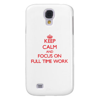 Keep Calm and focus on Full Time Work Samsung Galaxy S4 Covers