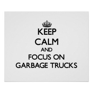 Keep Calm and focus on Garbage Trucks Posters