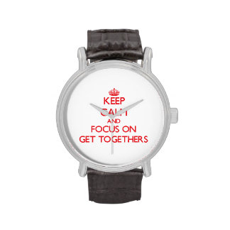Keep Calm and focus on Get Togethers Watches