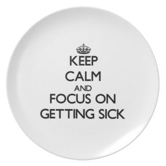 Keep Calm and focus on Getting Sick Dinner Plate