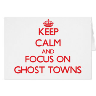 Keep Calm and focus on Ghost Towns Greeting Card