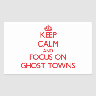 Keep Calm and focus on Ghost Towns Rectangular Sticker