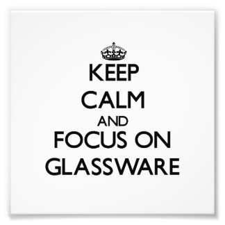 Keep Calm and focus on Glassware Art Photo