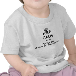 Keep Calm and focus on Going To The Dentist Tee Shirts