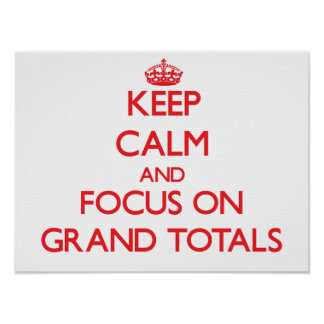 Keep Calm and focus on Grand Totals Print