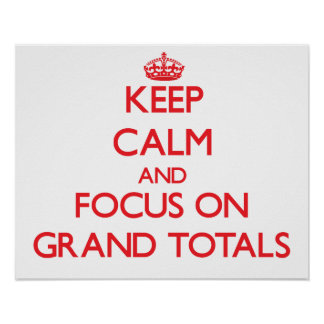 Keep Calm and focus on Grand Totals Posters