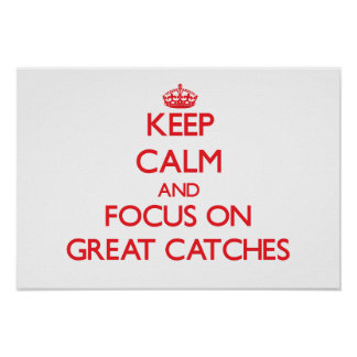 Keep Calm and focus on Great Catches Posters