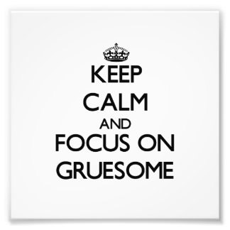 Keep Calm and focus on Gruesome Photo Art