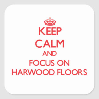 Keep Calm and focus on Harwood Floors Square Stickers