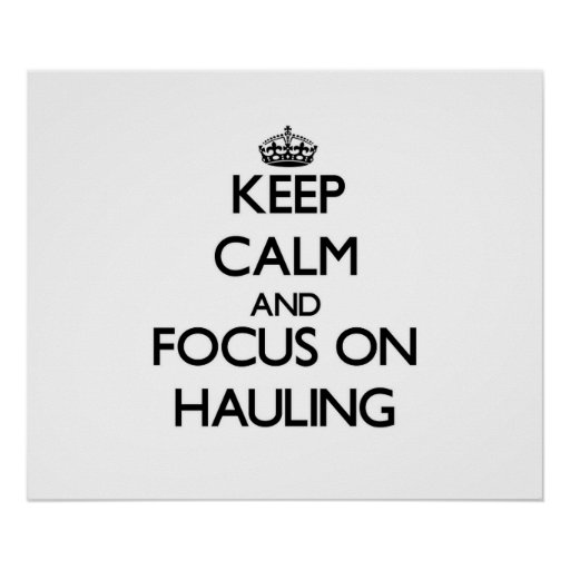 Keep Calm and focus on Hauling Poster