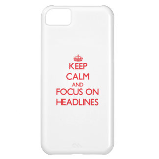 Keep Calm and focus on Headlines Cover For iPhone 5C
