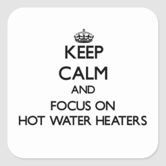 Keep Calm and focus on Hot Water Heaters Square Sticker