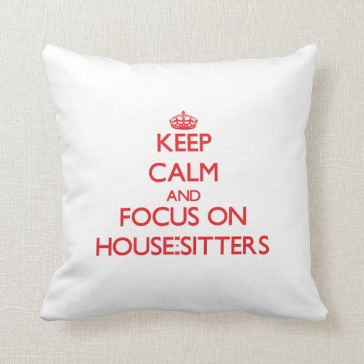 Keep Calm and focus on House-Sitters Pillow