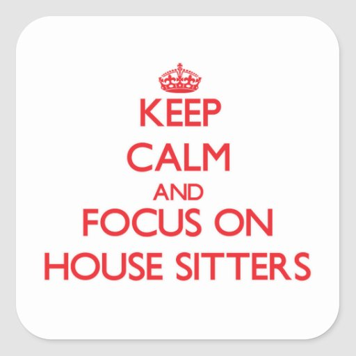 Keep Calm and focus on House Sitters Square Sticker