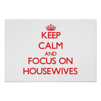 Keep Calm and focus on Housewives Poster