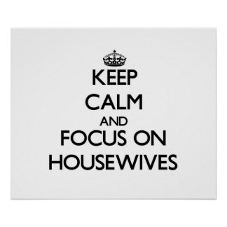 Keep Calm and focus on Housewives Posters