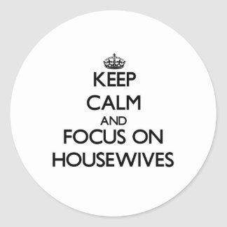 Keep Calm and focus on Housewives Round Sticker