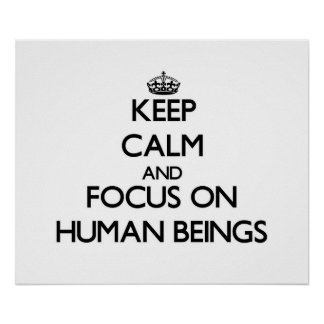 Keep Calm and focus on Human Beings Posters