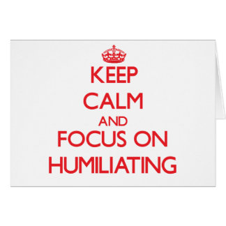 Keep Calm and focus on Humiliating Cards
