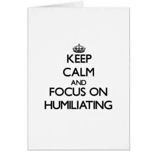 Keep Calm and focus on Humiliating Greeting Cards