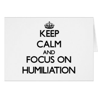 Keep Calm and focus on Humiliation Greeting Cards