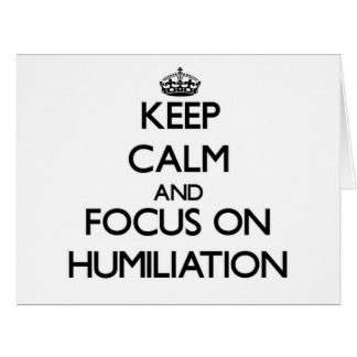 Keep Calm and focus on Humiliation Cards