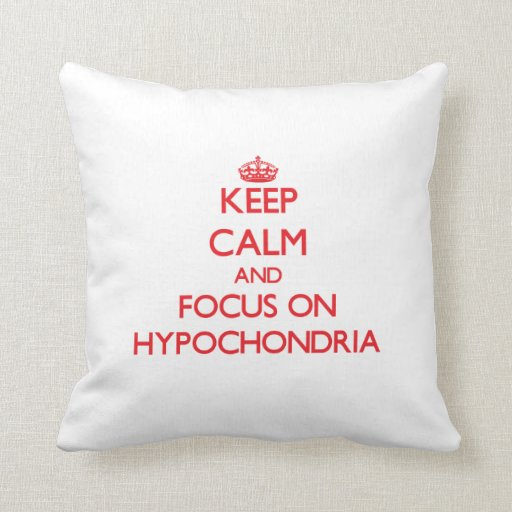 Keep Calm and focus on Hypochondria Throw Pillows