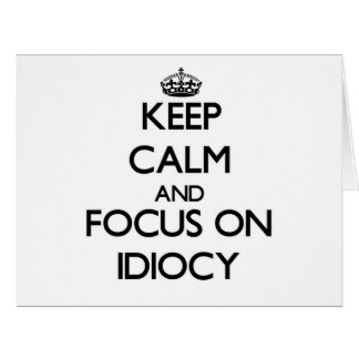 Keep Calm and focus on Idiocy Greeting Cards
