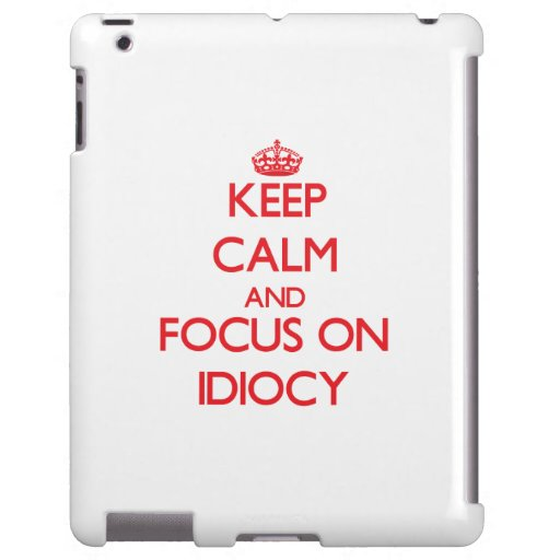 Keep Calm and focus on Idiocy
