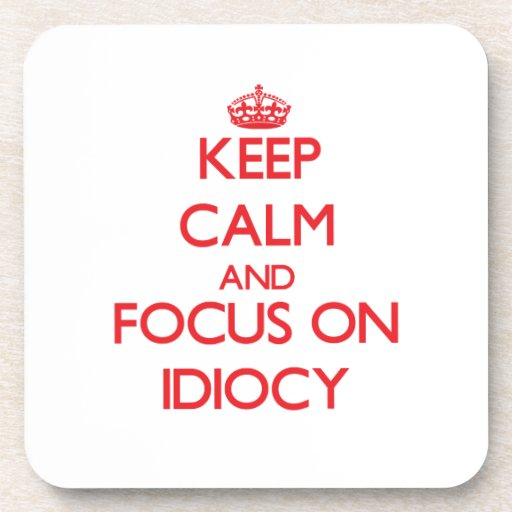 Keep Calm and focus on Idiocy Beverage Coaster