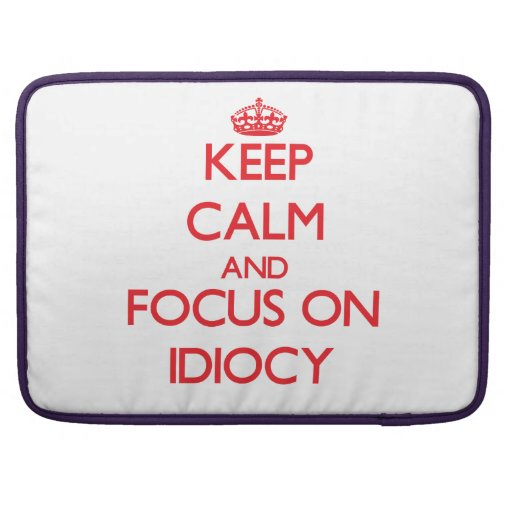 Keep Calm and focus on Idiocy MacBook Pro Sleeves
