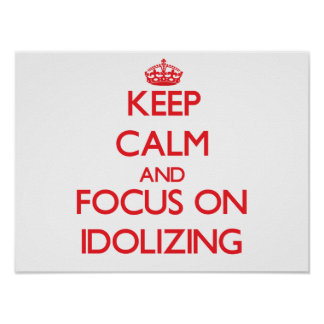 Keep Calm and focus on Idolizing Print