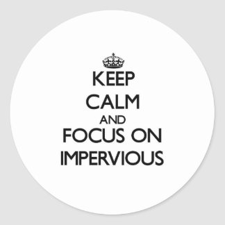 Keep Calm and focus on Impervious Stickers