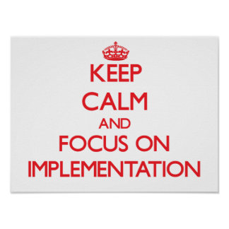 Keep Calm and focus on Implementation Posters