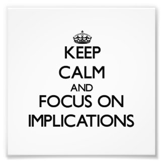 Keep Calm and focus on Implications Photo Art
