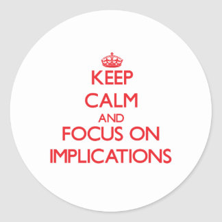 Keep Calm and focus on Implications Classic Round Sticker