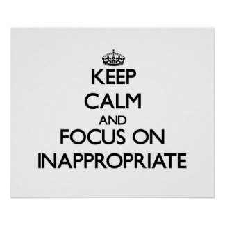 Keep Calm and focus on Inappropriate Poster