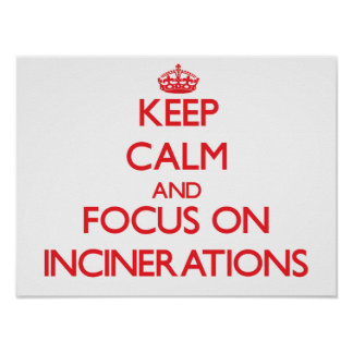 Keep Calm and focus on Incinerations Posters