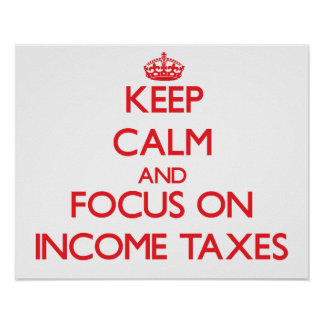 Keep Calm and focus on Income Taxes Posters