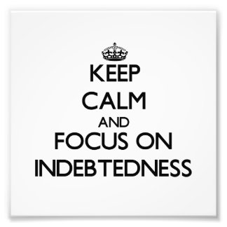 Keep Calm and focus on Indebtedness Photo Art