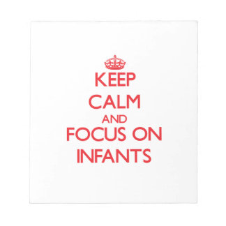 Keep Calm and focus on Infants Note Pad