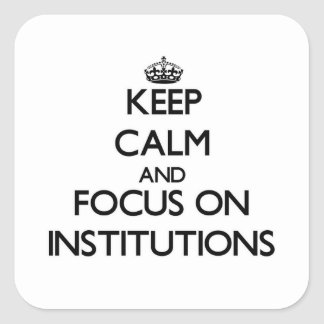 Keep Calm and focus on Institutions Square Sticker