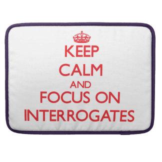 Keep Calm and focus on Interrogates MacBook Pro Sleeve