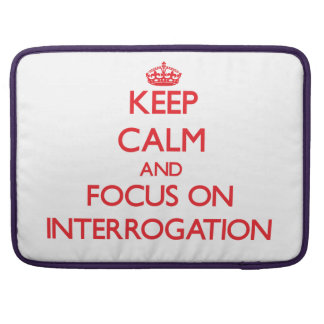 Keep Calm and focus on Interrogation Sleeves For MacBook Pro