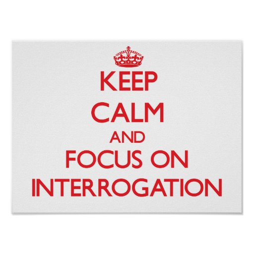 Keep Calm and focus on Interrogation Posters