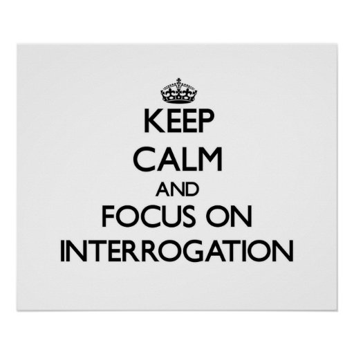 Keep Calm and focus on Interrogation Poster