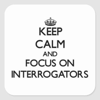Keep Calm and focus on Interrogators Square Stickers
