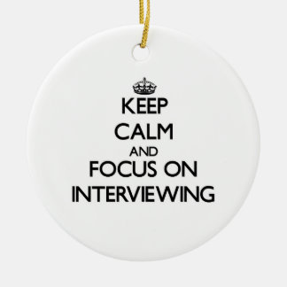Keep Calm and focus on Interviewing Ceramic Ornament