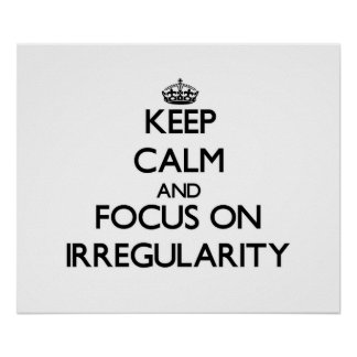 Keep Calm and focus on Irregularity Posters