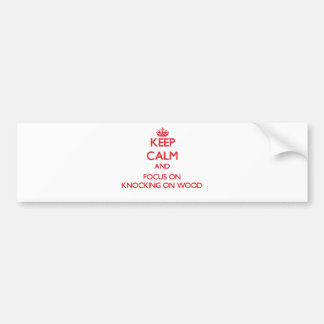 Keep Calm and focus on Knocking On Wood Car Bumper Sticker